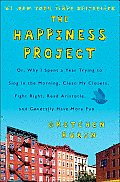 Happiness Project Or Why I Spent a Year Trying to Sing in the Morning Clean My Closets Fight Right Read Aristotle & Generally Have More Fun