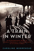 Train in Winter An Extraordinary Story of Women Friendship & Resistance in Occupied France