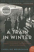 A Train In Winter: An Extraordinary Story Of Women, Friendship, & Resistance In Occupied France (P.S.) by Caroline Moorehead
