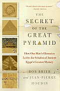 Secret of the Great Pyramid How One Mans Obsession Led to the Solution of Ancient Egypts Greatest Mystery