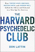 Harvard Psychedelic Club How Timothy Leary Ram Dass Huston Smith & Andrew Weil Killed the Fifties & Ushered in a New Age for America