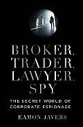 Broker Trader Lawyer Spy The Secret World of Corporate Espionage