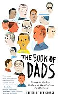 The Book of Dads: Essays on the Joys, Perils, and Humiliations of Fatherhood Cover