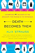 Death Becomes Them Unearthing the Suicides of the Brilliant the Famous & the Notorious