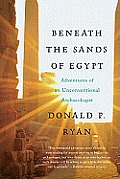 Beneath the Sands of Egypt Adventures of an Unconventional Archaeologist