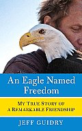 An Eagle Named Freedom: My True Story of a Remarkable Friendship Cover
