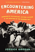 Encountering America Sixties Psychology Counterculture & the Movement That Shaped the Modern Self