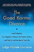 The Good Karma Divorce: Avoid Litigation, Turn Negative Emotions Into Positive Actions, and Get on with the Rest of Your Life