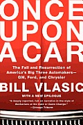 Once Upon a Car The Fall & Resurrection of Americas Big Three Auto Makers GM Ford & Chrysler