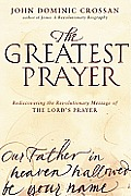 Greatest Prayer Rediscovering the Revolutionary Message of The Lords Prayer