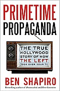 Primetime Propaganda The True Hollywood Story of How the Left Took Over Your TV