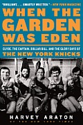 When the Garden Was Eden: Clyde, the Captain, Dollar Bill, and the Glory Days of the New York Knicks Cover