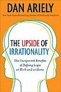 The Upside of Irrationality: The Unexpected Benefits of Defying Logic at Work and at Home Cover