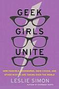 Geek Girls Unite How Fangirls Bookworms Indie Chicks & Other Misfits Are Taking Over the World