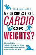 Which Comes First Cardio or Weights Fitness Myths Training Truths & Other Surprising Discoveries from the Science of Exercise