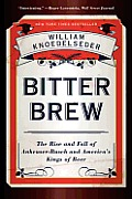 Bitter Brew The Rise & Fall of Anheuser Busch & Americas Kings of Beer