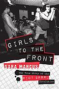 Girls to the Front: The True Story of the Riot Grrrl Revolution Cover