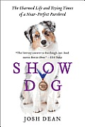 Show Dog The Charmed Life & Trying Times of a Near Perfect Purebred
