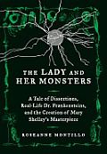Lady & Her Monsters a Tale of Dissections Real Life Dr Frankensteins & the Creation of Mary Shelleys Frankenstein
