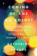 Coming of Age on Zoloft: How Antidepressants Cheered Us Up, Let Us Down, and Changed Who We Are Cover