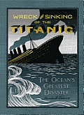 Wreck and Sinking of the Titanic: The Ocean's Greatest Disaster: A Graphic and Thrilling Account of the Sinking of the Greatest Floating Palace Ever B