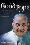 Good Pope The Making of a Saint & the Remaking of the Church The Story of John XXIII & Vatican II