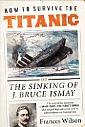 How to Survive the Titanic: The Sinking of J. Bruce Ismay Cover