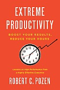 Extreme Productivity Boost Your Results Reduce Your Hours