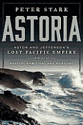 Astoria: John Jacob Astor & Thomas Jefferson's Lost Pacific Empire: A Story Of Wealth, Ambition, &... by Peter Stark