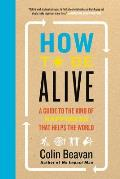 How to Be Alive: No Impact Man's Guide to a High Impact Life