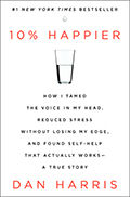 10% Happier: How I Tamed the Voice in My Head, Reduced Stress Without Losing My Edge, and Found Self-Help That Actually Works -- A True Story