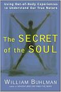 Secret of the Soul Using Out Of Body Experiences to Understand Our True Nature