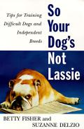 So Your Dogs Not Lassie Tips for Training Difficult Dogs & Independent Breeds