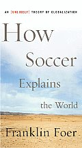 How Soccer Explains the World: An Unlikely Theory of Globalization Cover