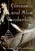 Consuelo & Alva Vanderbilt The Story of a Daughter & a Mother in the Gilded Age