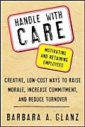 Handle with Care Motivating & Retaining Employees Creative Lost Cost Ways to Raise Morale Increase Commitment & Reduce Turnover