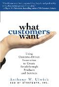 What Customers Want Using Outcome Driven Innovation to Create Breakthrough Products & Services