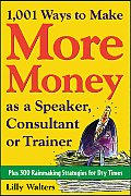 1,001 Ways to Make More Money as a Speaker, Consultant or Trainer: Plus 300 Rainmaking Strategies for Dry Times: Plus 300 Rainmaking Strategies for Dr