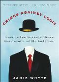 Crimes Against Logic Exposing the Bogus Arguments of Politicians Priests Journalists & Other Serial Offenders