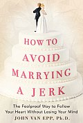 How to Avoid Marrying a Jerk The Foolproof Way to Follow Your Heart Without Losing Your Mind