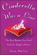 Cinderella Was a Liar The Real Reason You Cant Find or Keep a Prince