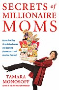 Secrets of Millionaire Moms Learn How They Turned Great Ideas Into Booming Businesses & How You Can Too