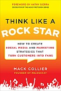 Think Like a Rock Star How to Create Social Media & Marketing Strategies that Turn Customers into Fans