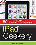 Ipad Geekery: 50 Insanely Cool Hacks and Mods for Your Apple Tablet Cover