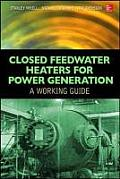 Closed Feedwater Heaters for Power Generation: A Working Guide