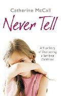 Never Tell: A True Story of Overcoming a Terrifying Childhood. Catherine McCall