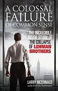 Colossal Failure of Common Sense The Incredible Inside Story of the Collapse of Lehman Brothers