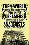 World That Never Was A True Story of Dreamers Schemers Anarchists & Secret Agents