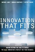 Innovation That Fits: Moving Beyond the Fads to Choose the Right Innovation Strategy for Your Business