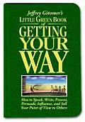 Little Green Book of Getting Your Way How to Speak Write Present Persuade Influence & Sell Your Point of View to Others